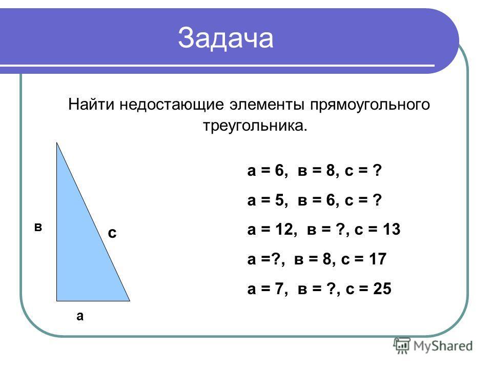 Задача Найти недостающие элементы прямоугольного треугольника. а в с а = 6, в = 8, с = ? а = 5, в = 6, с = ? а = 12, в = ?, с = 13 а =?, в = 8, с = 17 а = 7, в = ?, с = 25