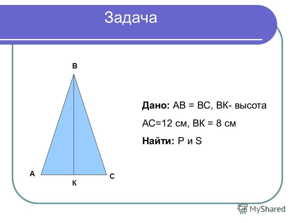 Задача А В С К Дано: АВ = ВС, ВК- высота АС=12 см, ВК = 8 см Найти: Р и S