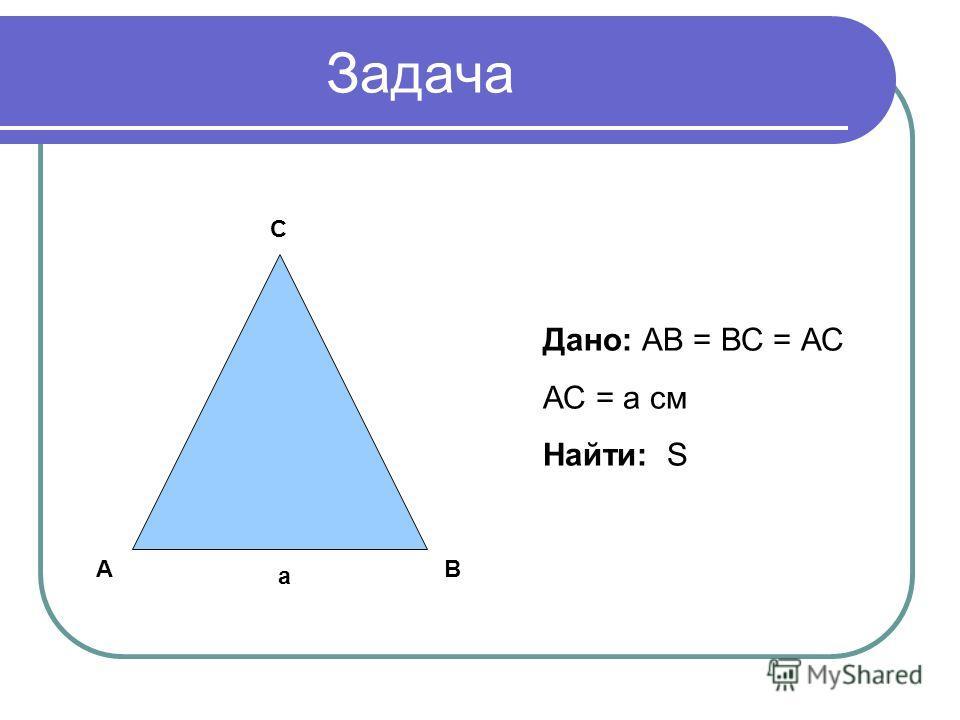 Задача АВ С а Дано: АВ = ВС = АС АС = а см Найти: S