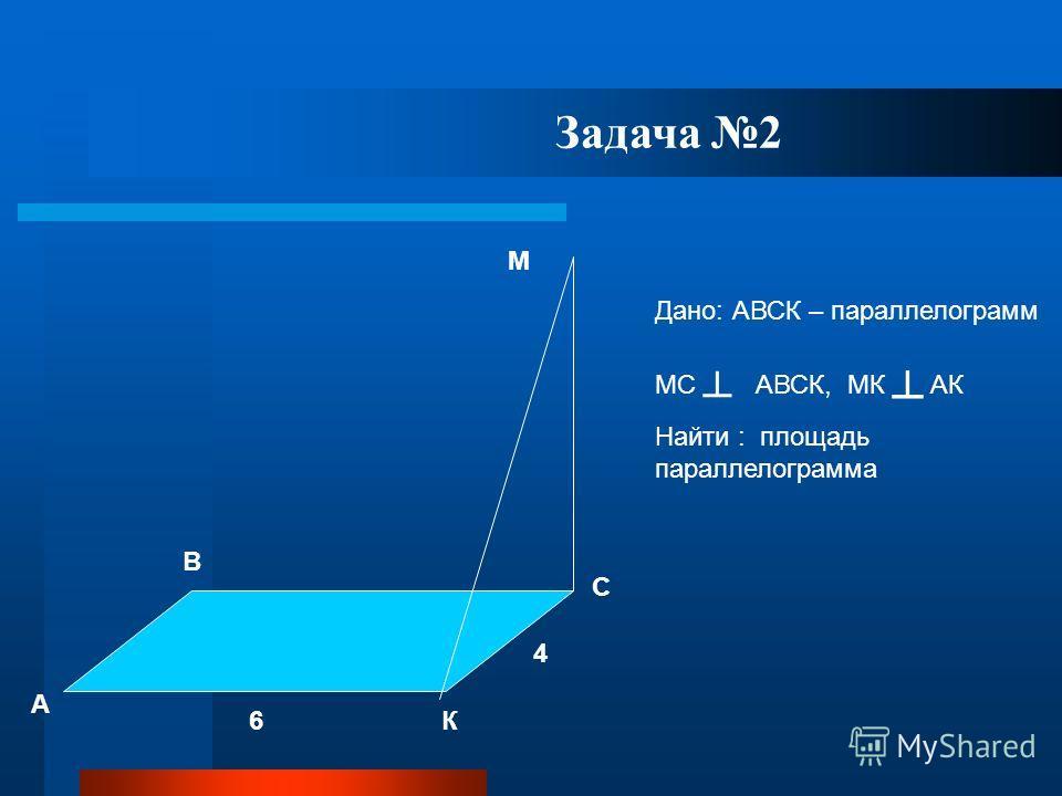 С А В К М 6 4 Дано: АВСК – параллелограмм МС АВСК, МК АК Найти : площадь параллелограмма Задача 2