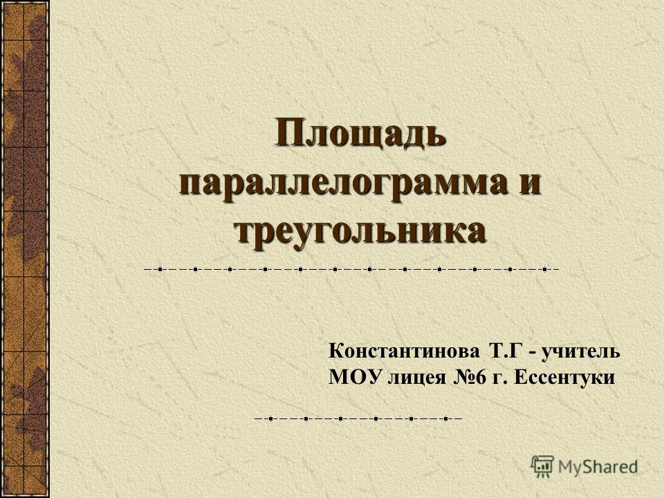 Площадь параллелограмма и треугольника Константинова Т.Г - учитель МОУ лицея 6 г. Ессентуки