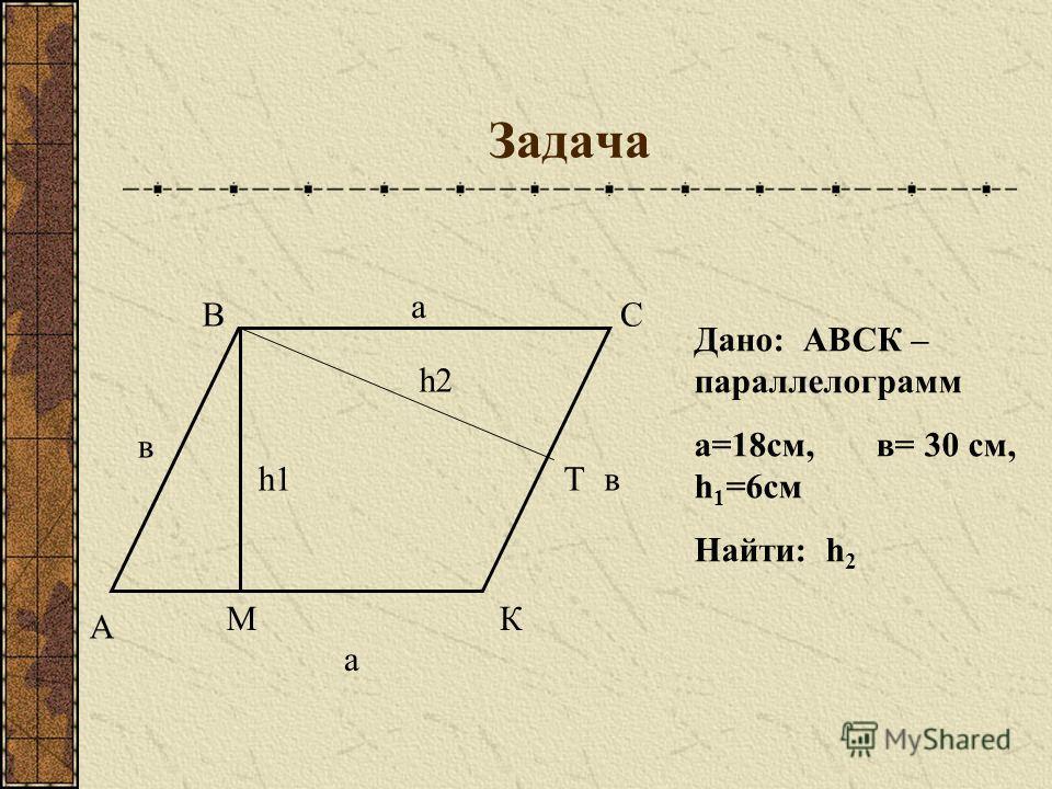 Задача а А ВС КМ Т а в h1 h2 в Дано: АВСК – параллелограмм а=18см, в= 30 см, h 1 =6см Найти: h 2