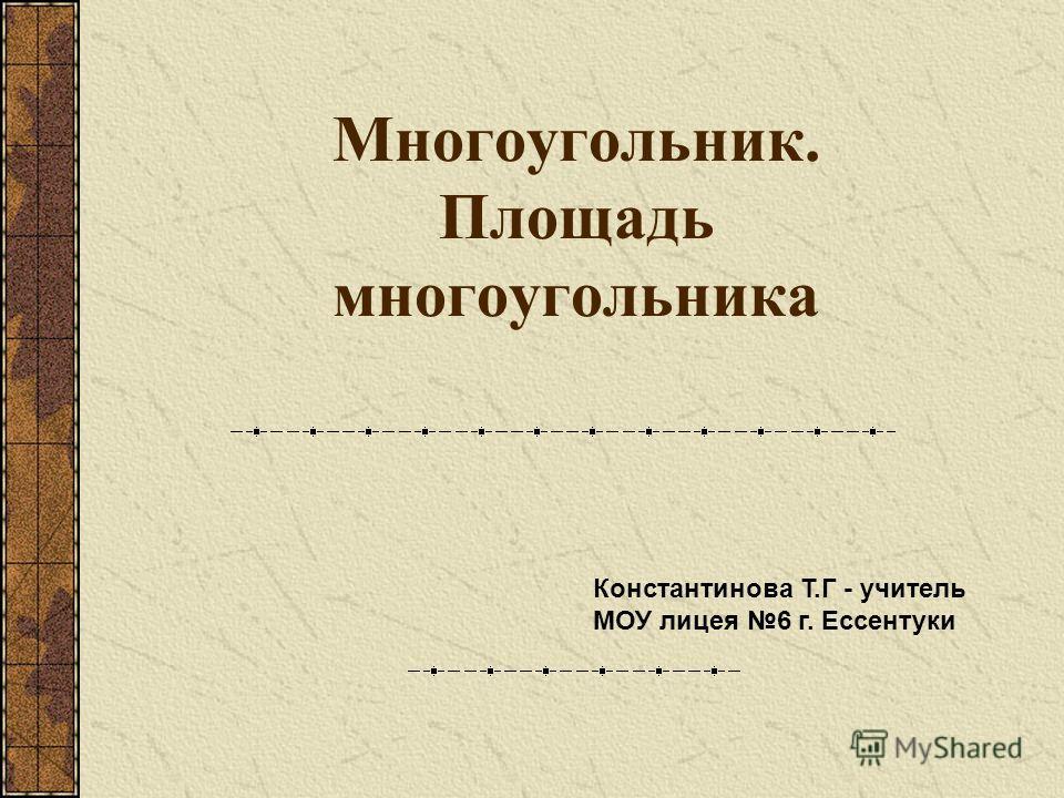 Многоугольник. Площадь многоугольника Константинова Т.Г - учитель МОУ лицея 6 г. Ессентуки