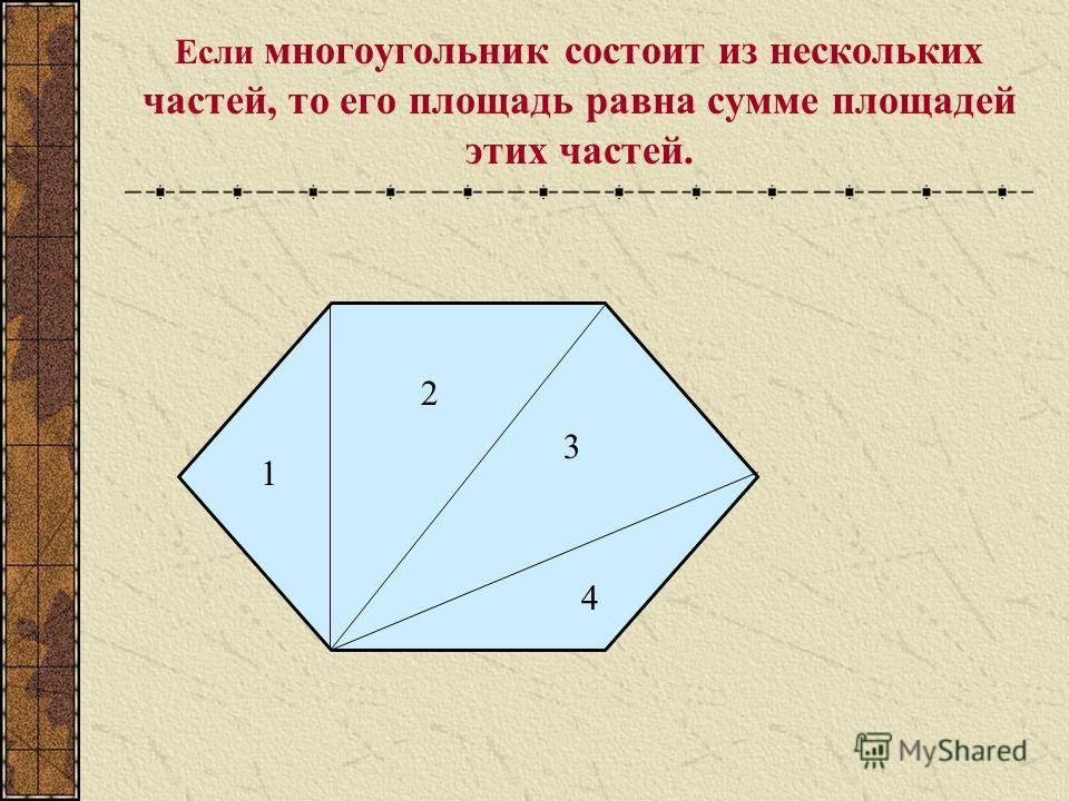 Если многоугольник состоит из нескольких частей, то его площадь равна сумме площадей этих частей. 1 2 3 4