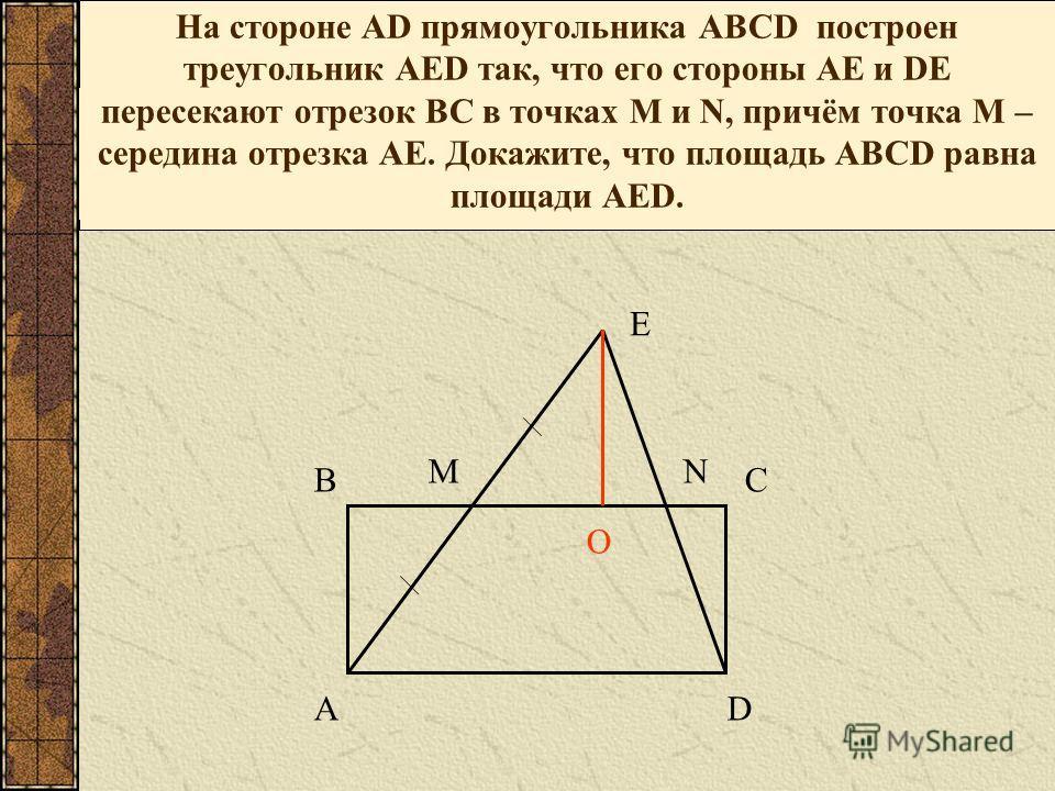 На стороне АD прямоугольника АВСD построен треугольник АЕD так, что его стороны АЕ и DЕ пересекают отрезок ВС в точках М и N, причём точка М – середина отрезка АЕ. Докажите, что площадь АВСD равна площади АЕD. Е В А С МN D O