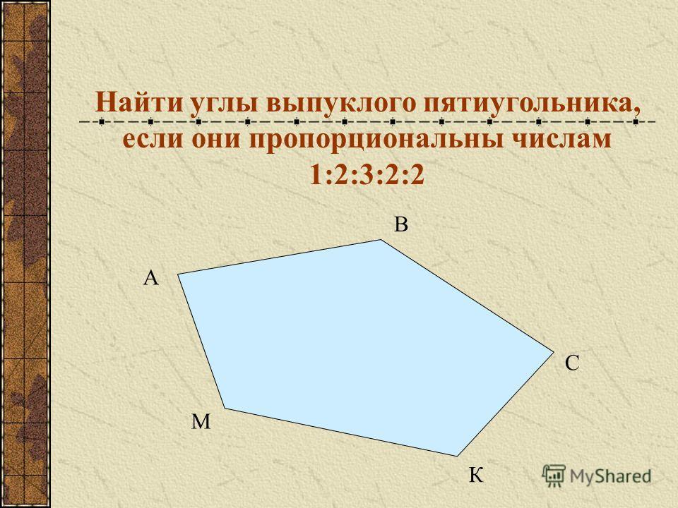 Найти углы выпуклого пятиугольника, если они пропорциональны числам 1:2:3:2:2 В А С К М