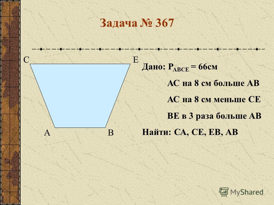 Дано: Р АВСЕ = 66см АС на 8 см больше АВ АС на 8 см меньше СЕ ВЕ в 3 раза больше АВ Найти: СА, СЕ, ЕВ, АВ АВ СЕ Задача 367