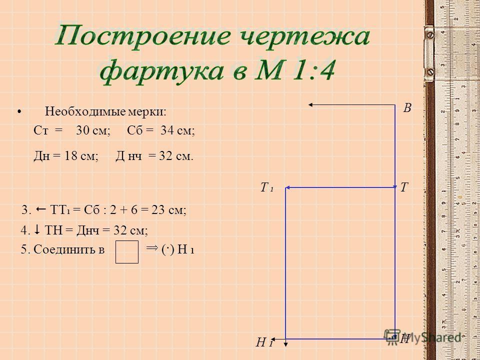 Необходимые мерки: Ст = 30 см; Сб = 34 см; Дн = 18 см; Д нч = 32 см. 3. ТТ 1 = Сб : 2 + 6 = 23 см; 4. ТН = Днч = 32 см; 5. Соединить в (·) Н 1 В ТТ 1Т 1 Н Н 1