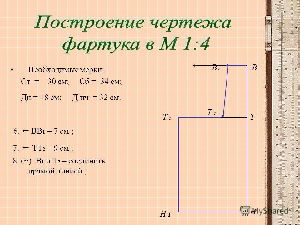 Необходимые мерки: Ст = 30 см; Сб = 34 см; Дн = 18 см; Д нч = 32 см. 6. ВВ 1 = 7 см ; 7. ТТ 2 = 9 см ; 8. ( ) В 1 и Т 2 – соединить прямой линией ; Т 1Т 1 Н 1 В Т Н В1В1 Т 2Т 2