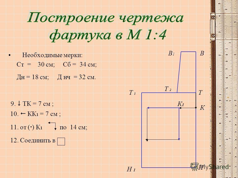 Необходимые мерки: Ст = 30 см; Сб = 34 см; Дн = 18 см; Д нч = 32 см. 9. ТК = 7 см ; 10. КК 1 = 7 см ; 11. от ( ) К 1 по 14 см; 12. Соединить в Т 1Т 1 В Т Н В1В1 Т 2Т 2 Н 1 К К1К1