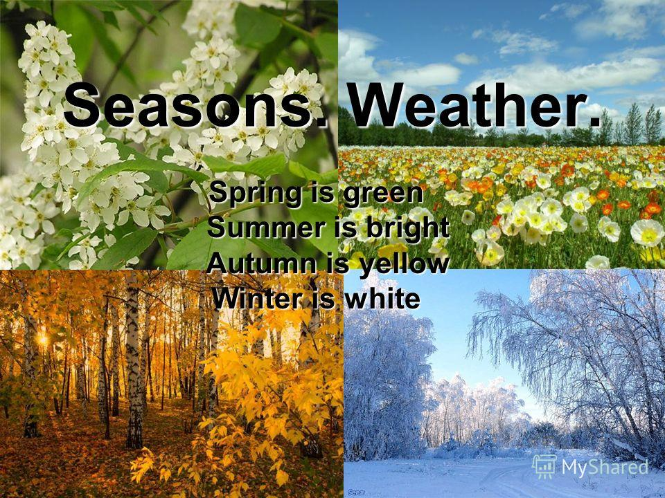 Seasons. Weather. Spring is green Summer is bright Summer is bright Autumn is yellow Autumn is yellow Winter is white