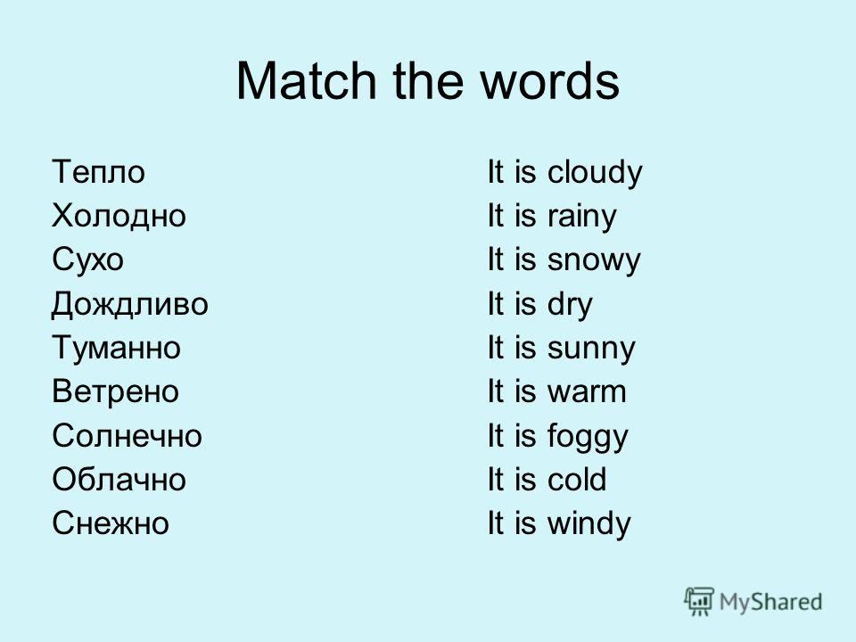 Match the words Тепло Холодно Сухо Дождливо Туманно Ветрено Солнечно Облачно Снежно It is cloudy It is rainy It is snowy It is dry It is sunny It is warm It is foggy It is cold It is windy