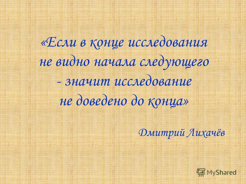 «Если в конце исследования не видно начала следующего - значит исследование не доведено до конца» Дмитрий Лихачёв