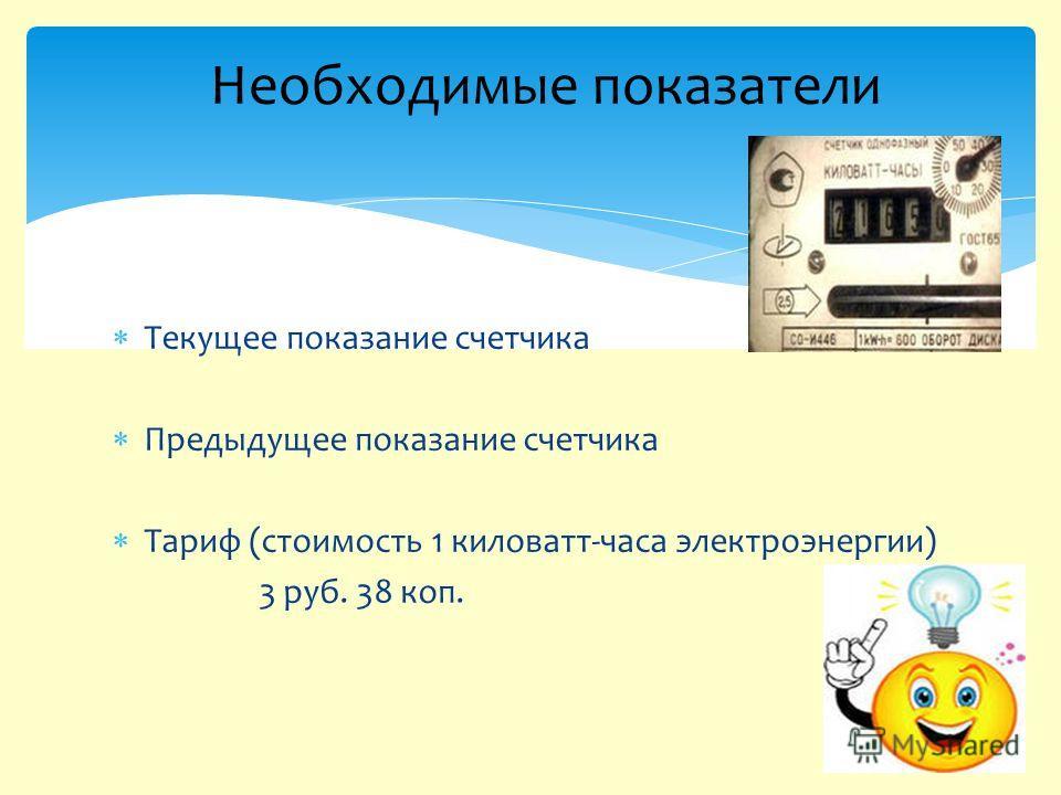Текущее показание счетчика Предыдущее показание счетчика Тариф (стоимость 1 киловатт-часа электроэнергии) 3 руб. 38 коп. Необходимые показатели