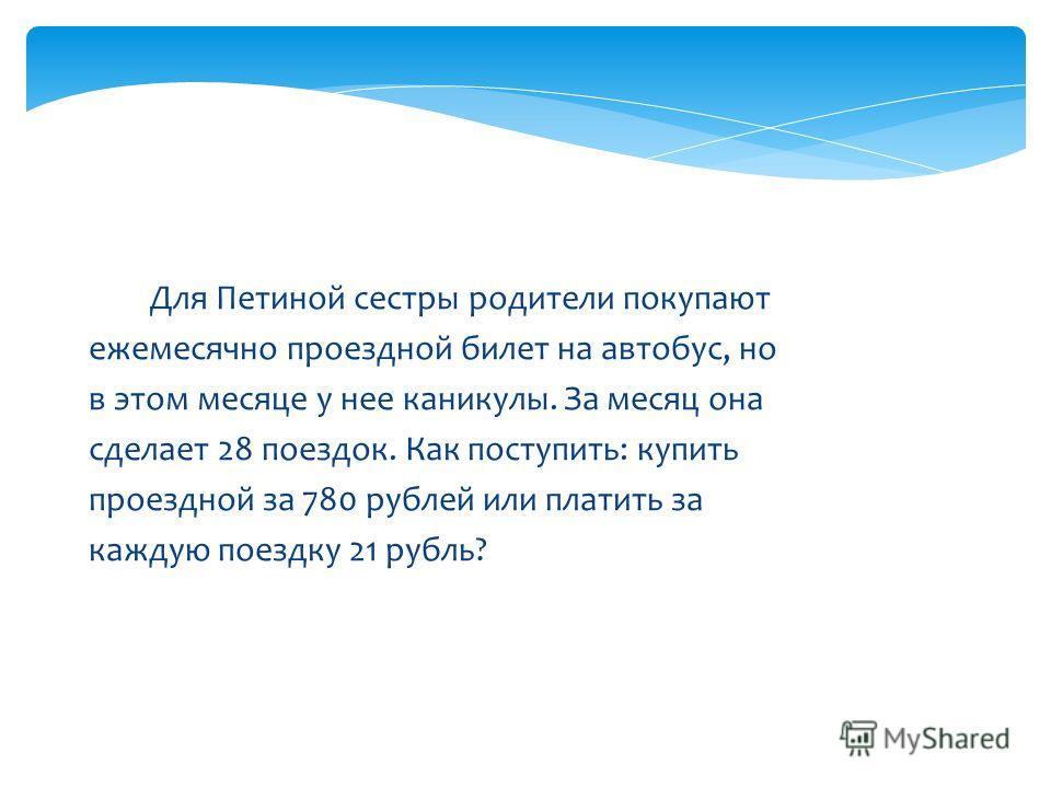 Для Петиной сестры родители покупают ежемесячно проездной билет на автобус, но в этом месяце у нее каникулы. За месяц она сделает 28 поездок. Как поступить: купить проездной за 780 рублей или платить за каждую поездку 21 рубль?