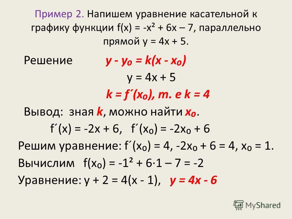 Пример 2. Напишем уравнение касательной к графику функции f(x) = -х² + 6х – 7, параллельно прямой у = 4х + 5. Решение у - у = k(x - x) у = 4х + 5 k = f´(x), т. е k = 4 Вывод: зная k, можно найти x. f´(x) = -2х + 6, f´(x) = -2х + 6 Решим уравнение: f´