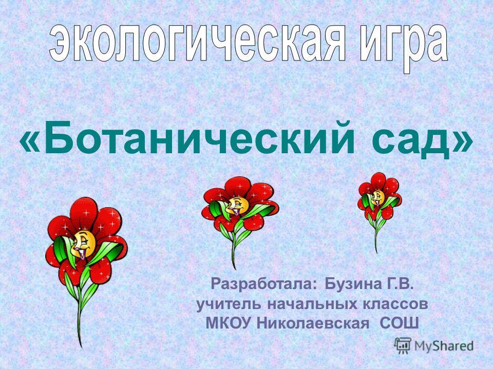 Разработала: Бузина Г.В. учитель начальных классов МКОУ Николаевская СОШ «Ботанический сад»