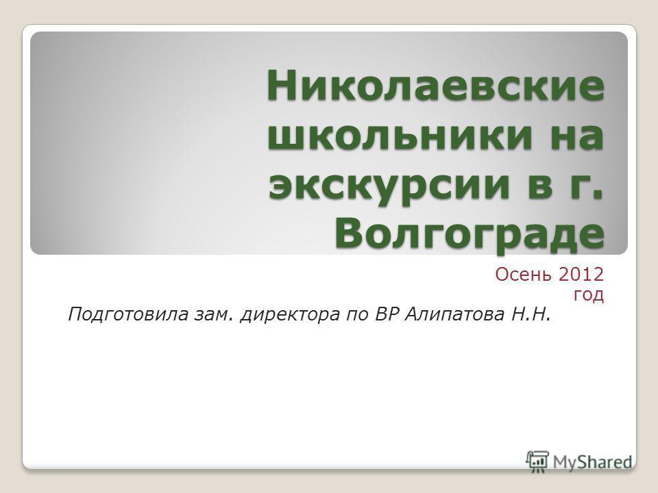 Николаевские школьники на экскурсии в г. Волгограде Осень 2012 год Подготовила зам. директора по ВР Алипатова Н.Н.