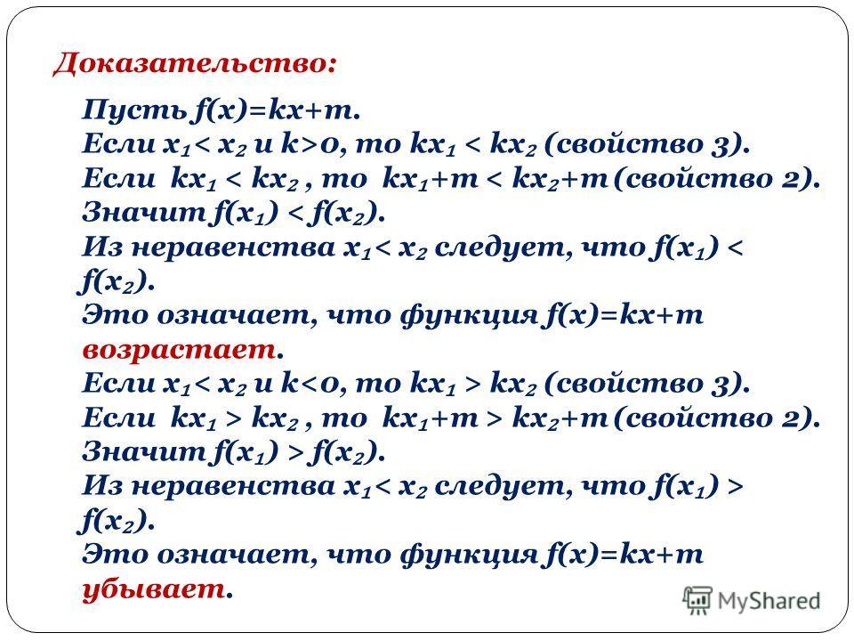 Доказательство: Пусть f(x)=kx+m. Если х 0, то kx < kx (свойство 3). Если kx < kx, то kx +m < kx +m (свойство 2). Значит f(x ) < f(x ). Из неравенства х < x следует, что f(x ) < f(x ). Это означает, что функция f(x)=kx+m возрастает. Если х kx (свойств