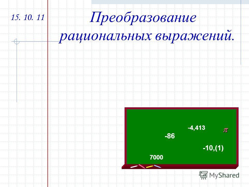 15. 10. 11 Преобразование рациональных выражений. -86-86 -4,413 -10,(1) 7000