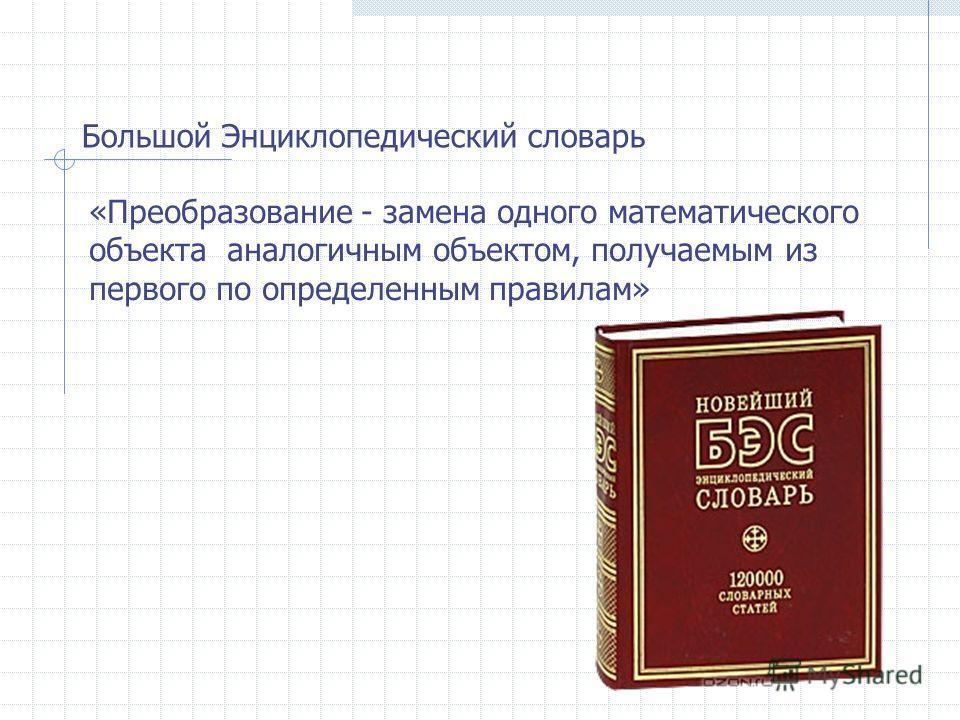 Большой Энциклопедический словарь «Преобразование - замена одного математического объекта аналогичным объектом, получаемым из первого по определенным правилам»