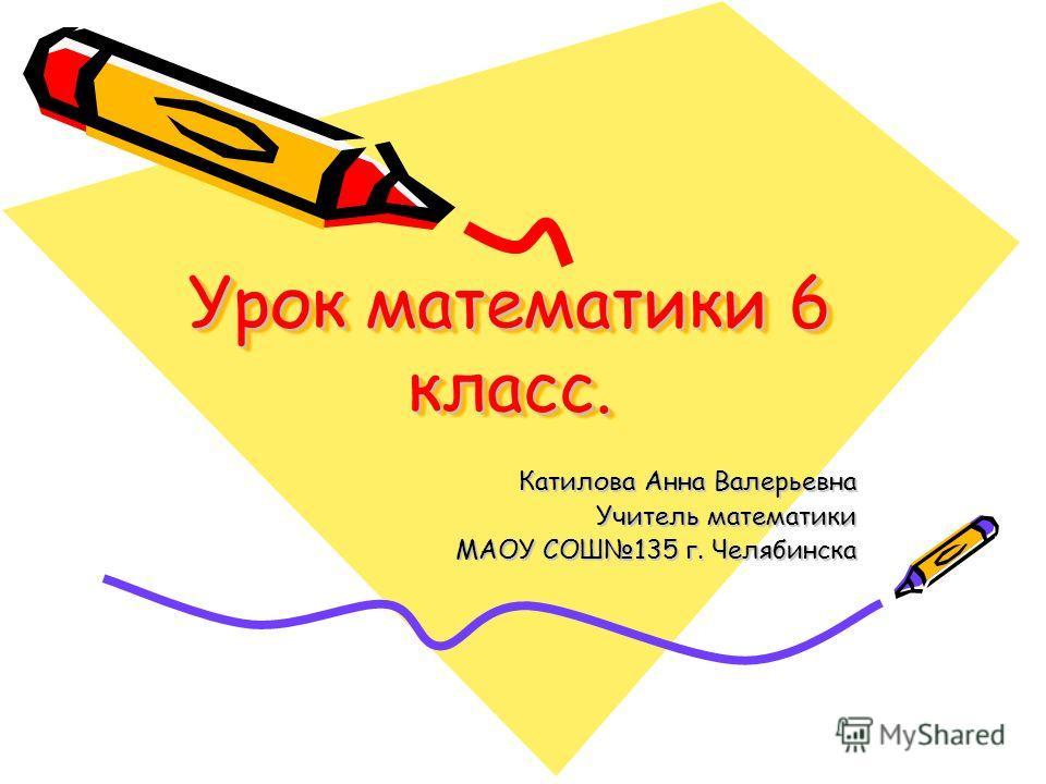 Урок математики 6 класс. Катилова Анна Валерьевна Учитель математики МАОУ СОШ135 г. Челябинска