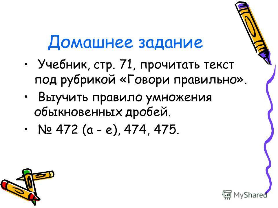 Домашнее задание Учебник, стр. 71, прочитать текст под рубрикой «Говори правильно». Выучить правило умножения обыкновенных дробей. 472 (а - е), 474, 475.