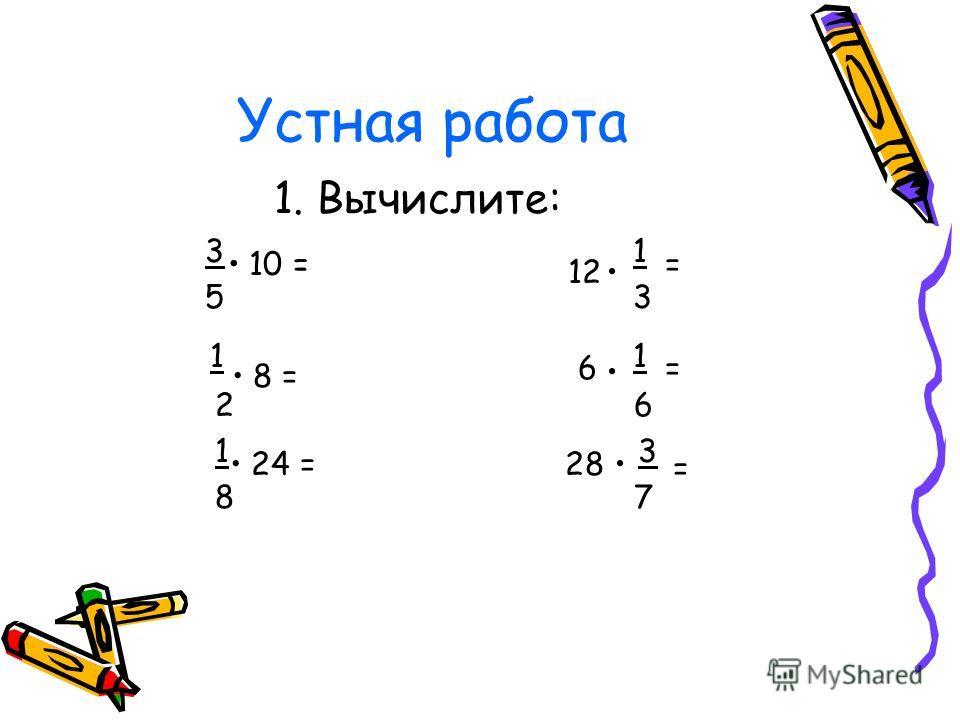 Устная работа 1. Вычислите: 3 1 5 3 1 2 6 1 3 8 7 10 = 12 = 8 = 24 = 6 = 28 =