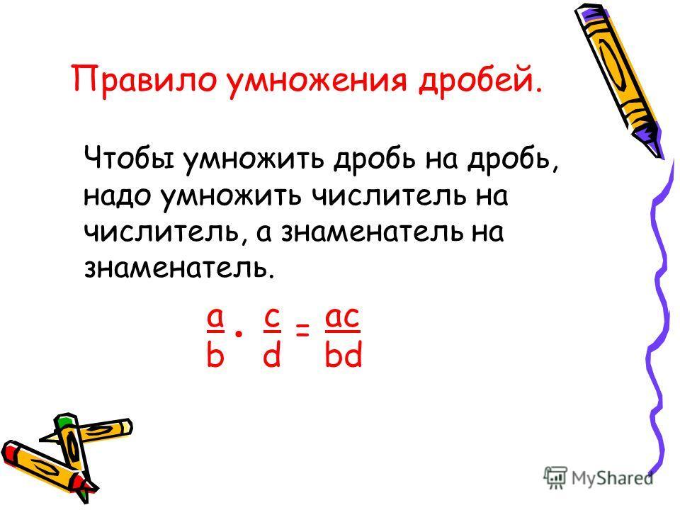 Правило умножения дробей. Чтобы умножить дробь на дробь, надо умножить числитель на числитель, а знаменатель на знаменатель. abab cdcd = ac bd ac bd