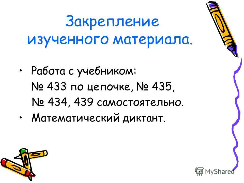 Закрепление изученного материала. Работа с учебником: 433 по цепочке, 435, 434, 439 самостоятельно. Математический диктант.