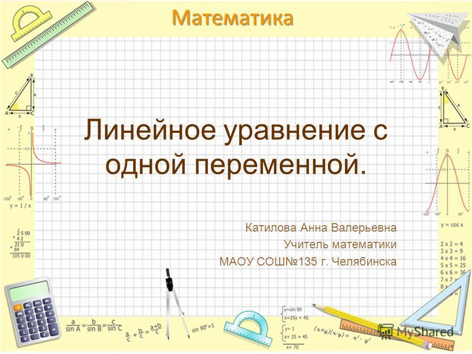 Линейное уравнение с одной переменной. Катилова Анна Валерьевна Учитель математики МАОУ СОШ135 г. Челябинска