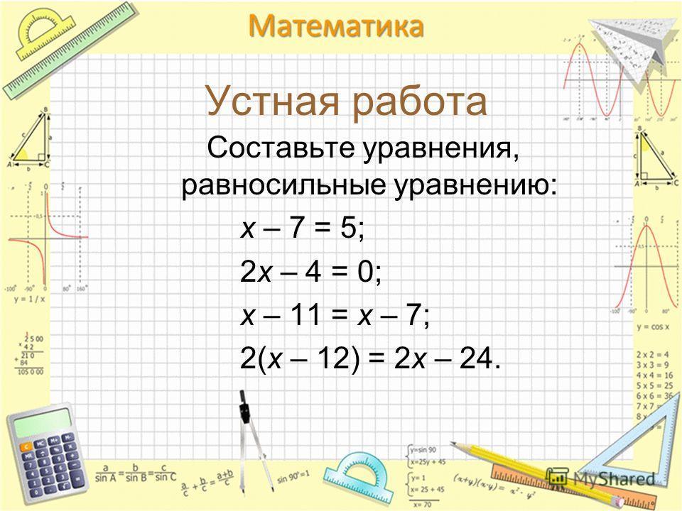 Устная работа Составьте уравнения, равносильные уравнению: х – 7 = 5; 2х – 4 = 0; х – 11 = х – 7; 2(х – 12) = 2х – 24.
