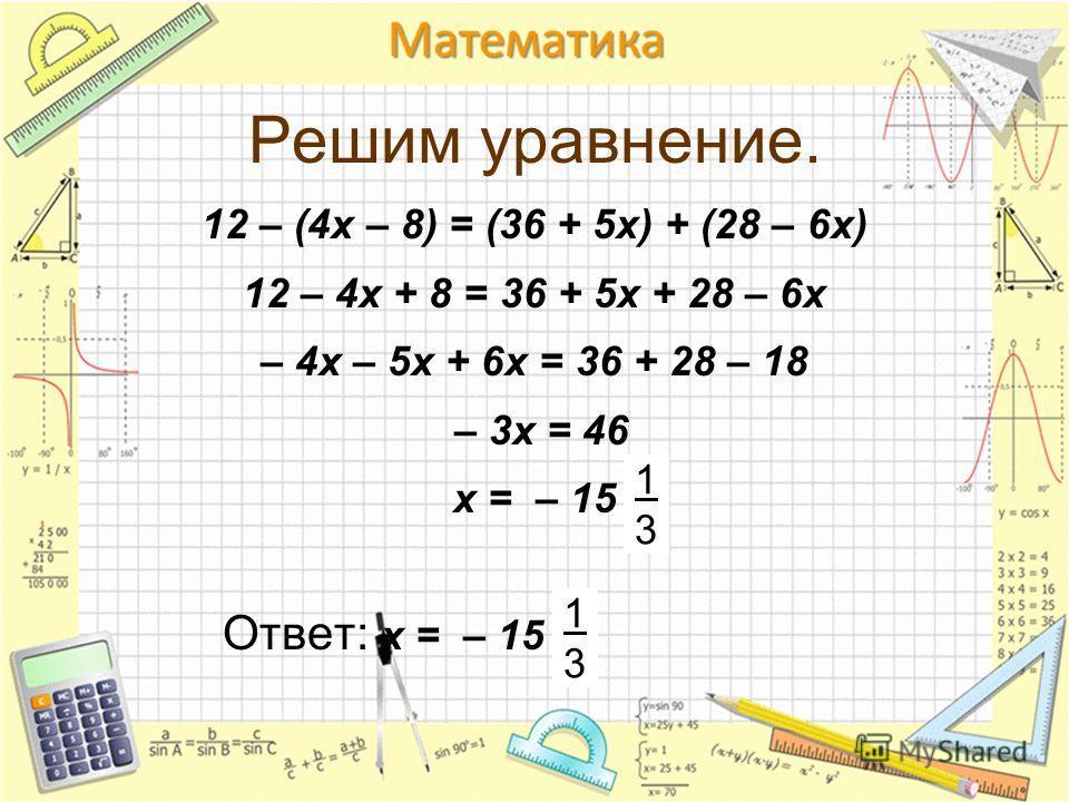 Решим уравнение. 12 – (4х – 8) = (36 + 5х) + (28 – 6х) 12 – 4х + 8 = 36 + 5х + 28 – 6х – 4х – 5х + 6х = 36 + 28 – 18 – 3х = 46 х = – 15 Ответ: х = – 15 1313 1313