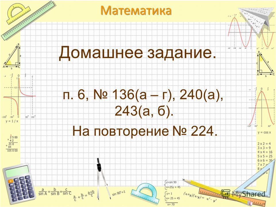 Домашнее задание. п. 6, 136(а – г), 240(а), 243(а, б). На повторение 224.