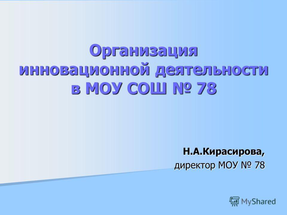 Организация инновационной деятельности в МОУ СОШ 78 Н.А.Кирасирова, директор МОУ 78