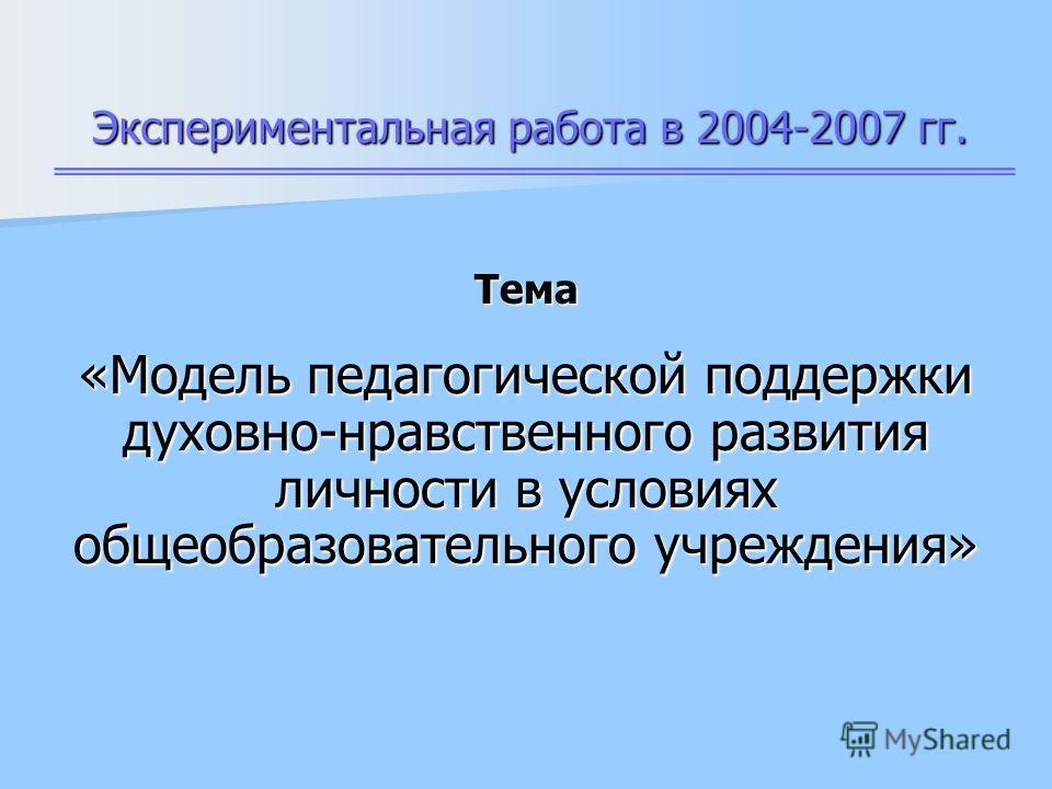 Экспериментальная работа в 2004-2007 гг. Тема «Модель педагогической поддержки духовно-нравственного развития личности в условиях общеобразовательного учреждения»