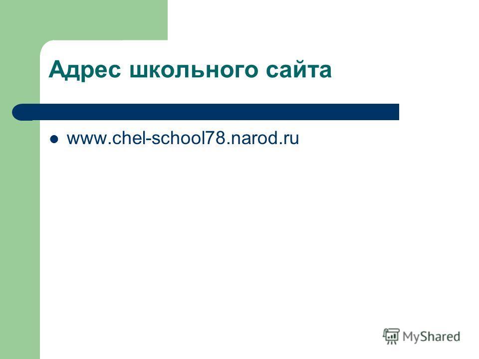 Адрес школьного сайта www.chel-school78.narod.ru