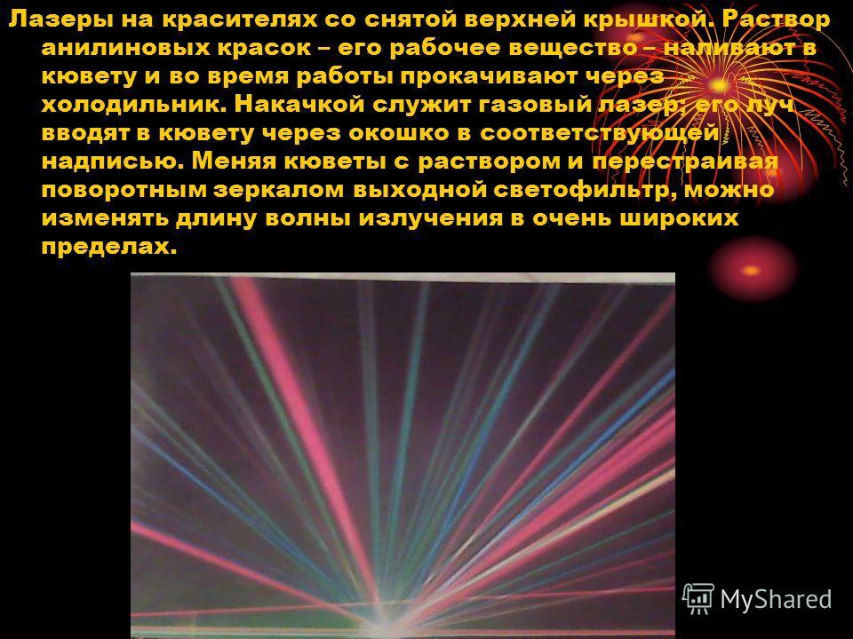 Лазеры на красителях со снятой верхней крышкой. Раствор анилиновых красок – его рабочее вещество – наливают в кювету и во время работы прокачивают через холодильник. Накачкой служит газовый лазер; его луч вводят в кювету через окошко в соответствующе