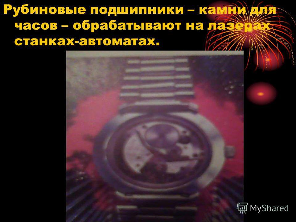 Рубиновые подшипники – камни для часов – обрабатывают на лазерах станках-автоматах.