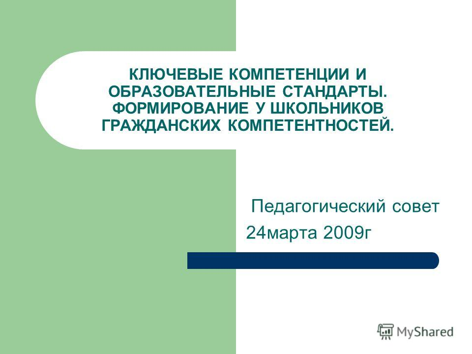 КЛЮЧЕВЫЕ КОМПЕТЕНЦИИ И ОБРАЗОВАТЕЛЬНЫЕ СТАНДАРТЫ. ФОРМИРОВАНИЕ У ШКОЛЬНИКОВ ГРАЖДАНСКИХ КОМПЕТЕНТНОСТЕЙ. Педагогический совет 24марта 2009г