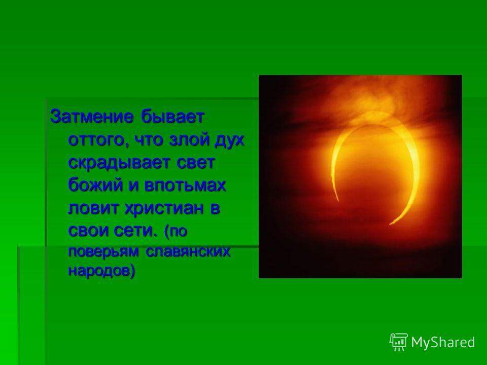 Затмение бывает оттого, что злой дух скрадывает свет божий и впотьмах ловит христиан в свои сети. (по поверьям славянских народов)