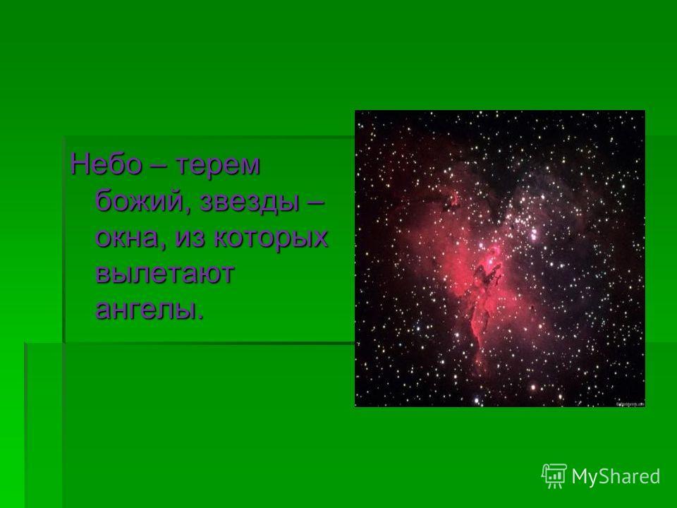 Небо – терем божий, звезды – окна, из которых вылетают ангелы.