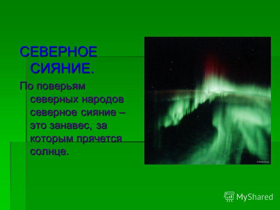 СЕВЕРНОЕ СИЯНИЕ. По поверьям северных народов северное сияние – это занавес, за которым прячется солнце.