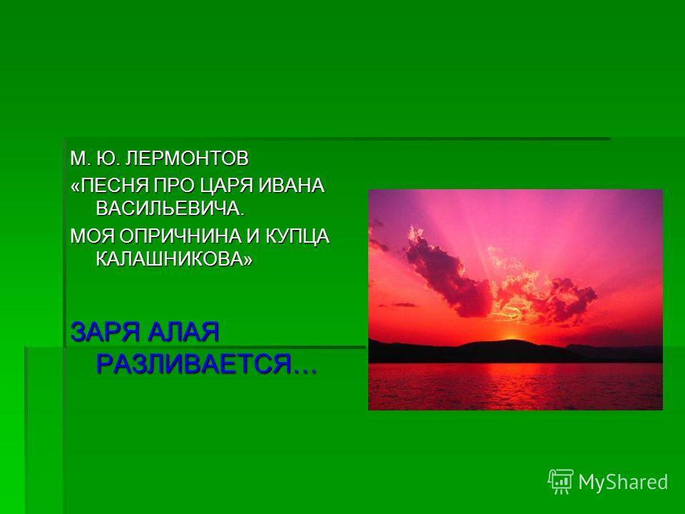 М. Ю. ЛЕРМОНТОВ «ПЕСНЯ ПРО ЦАРЯ ИВАНА ВАСИЛЬЕВИЧА. МОЯ ОПРИЧНИНА И КУПЦА КАЛАШНИКОВА» ЗАРЯ АЛАЯ РАЗЛИВАЕТСЯ…