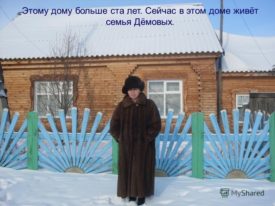 Этому дому больше ста лет. Сейчас в этом доме живёт семья Дёмовых.