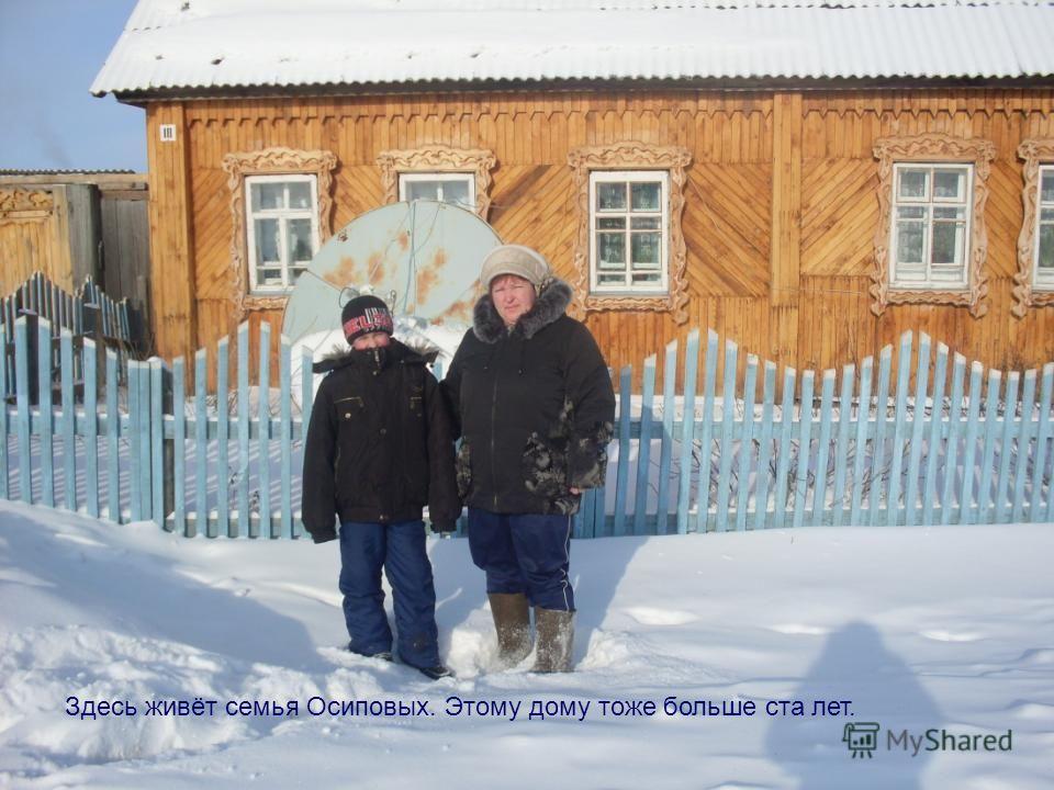 Здесь живёт семья Осиповых. Этому дому тоже больше ста лет.