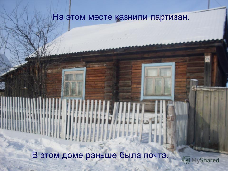 На этом месте казнили партизан. В этом доме раньше была почта.