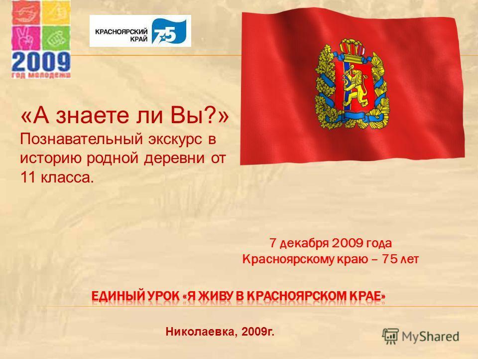 7 декабря 2009 года Красноярскому краю – 75 лет «А знаете ли Вы?» Познавательный экскурс в историю родной деревни от 11 класса. Николаевка, 2009г.