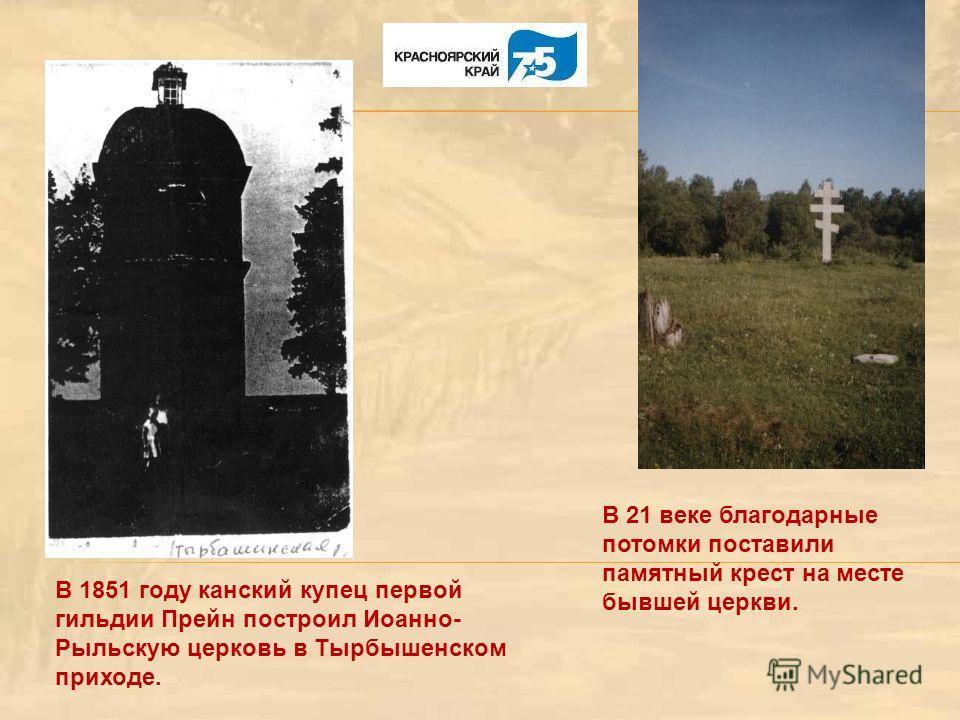В 1851 году канский купец первой гильдии Прейн построил Иоанно- Рыльскую церковь в Тырбышенском приходе. В 21 веке благодарные потомки поставили памятный крест на месте бывшей церкви.