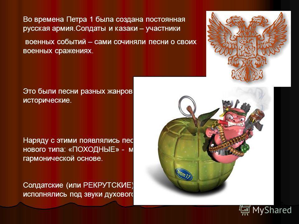 Во времена Петра 1 была создана постоянная русская армия.Солдаты и казаки – участники военных событий – сами сочиняли песни о своих военных сражениях. Это были песни разных жанров: былины, лирические, исторические. Наряду с этими появлялись песни с м